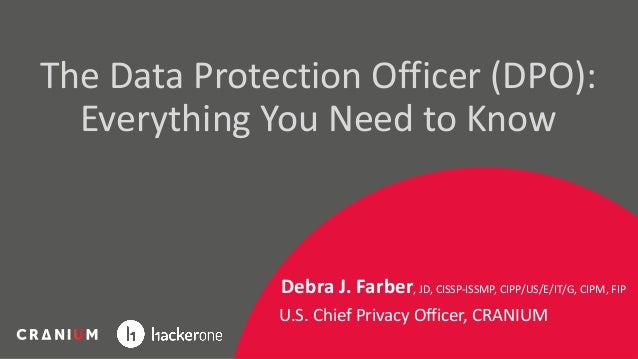 The Data Protection Officer (DPO): Everything You Need to Know Debra J. Farber, JD, CISSP-ISSMP, CIPP/US/E/IT/G, CIPM, FIP...