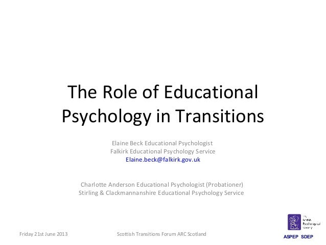 The Role of Educational Psychology in Transitions Elaine Beck Educational Psychologist Falkirk Educational Psychology Serv...