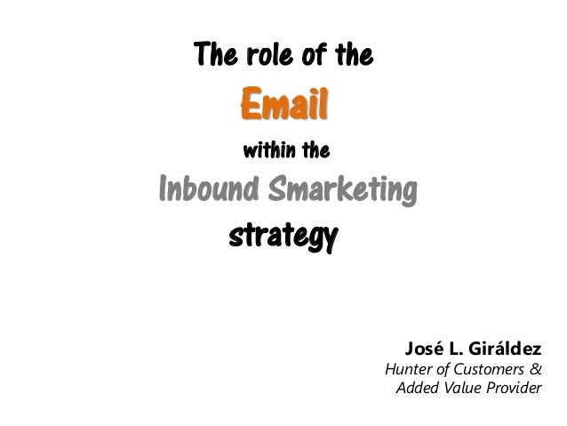 The role of the  Email  within the  Inbound Smarketing strategy José L. Giráldez  Hunter of Customers & Added Value Provid...