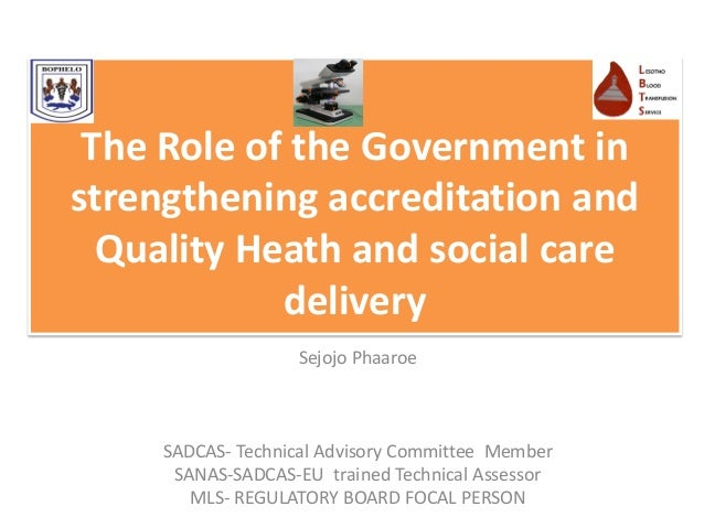 The Role of the Government in strengthening accreditation and Quality Heath and social care delivery Sejojo Phaaroe SADCAS...