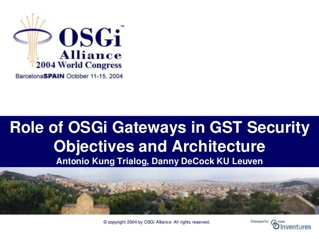 © copyright 2004 by OSGi Alliance All rights reserved. Role of OSGi Gateways in GST Security Objectives and Architecture A...