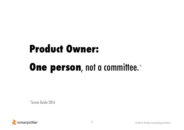 11 ©2017PichlerConsultingLimited Product Owner: One person, not a committee.* *Scrum Guide 2016