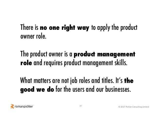 19 ©2017PichlerConsultingLimited There is no one right way to apply the product owner role. The product owner is a pro...