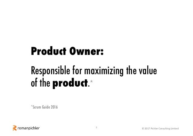 2 ©2017PichlerConsultingLimited Product Owner: Responsible for maximizing the value of the product.* *Scrum Guide 2016