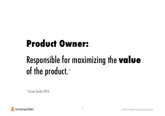 8 ©2017PichlerConsultingLimited Product Owner: Responsible for maximizing the value of the product.* *Scrum Guide 2016