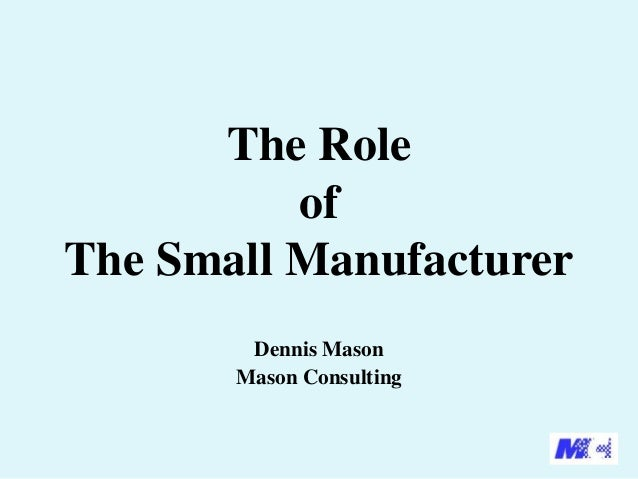 The Role of The Small Manufacturer Dennis Mason Mason Consulting