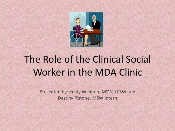 The Role of the Clinical Social Worker in the MDA Clinic<br />Presented by: Kristy Walgren, MSW, LCSW and <br />Destiny Pi...