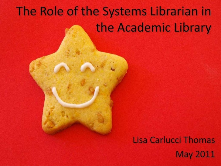 The Role of the Systems Librarian in the Academic Library<br />Lisa Carlucci Thomas<br />May 2011<br />