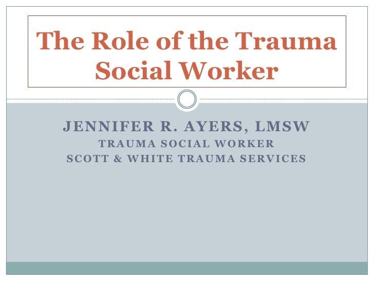 Jennifer R. Ayers, LMSW<br />Trauma Social Worker<br />Scott & White Trauma services<br />The Role of the Trauma Social Wo...