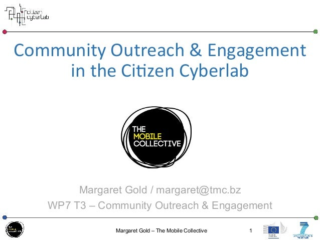 Community	   Outreach	   &	   Engagement	    in	   the	   Ci3zen	   Cyberlab	    	   	    Margaret Gold / margaret@tmc.bz ...