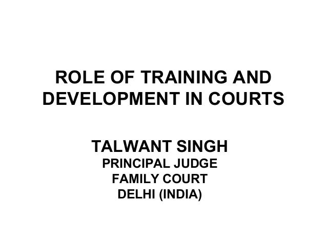 ROLE OF TRAINING AND DEVELOPMENT IN COURTS TALWANT SINGH PRINCIPAL JUDGE FAMILY COURT DELHI (INDIA)