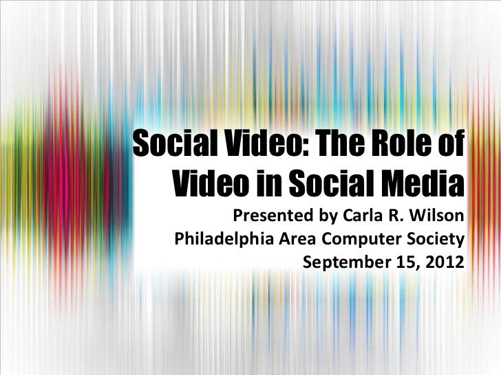 Social Video: The Role of  Video in Social Media          Presented by Carla R. Wilson   Philadelphia Area Computer Societ...