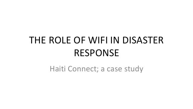 THE ROLE OF WIFI IN DISASTER         RESPONSE    Haiti Connect; a case study
