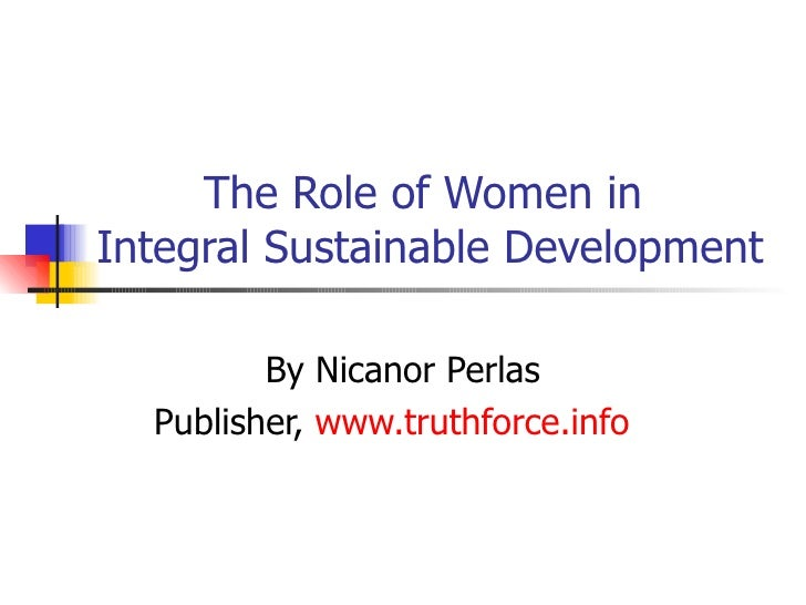 The Role of Women in  Integral Sustainable Development  By Nicanor Perlas Publisher,  www.truthforce.info
