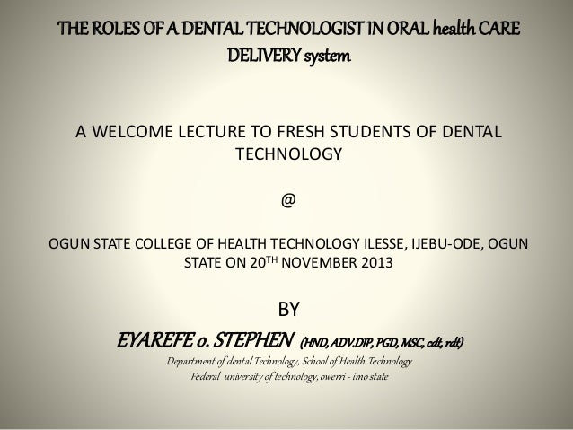 THEROLES OF A DENTALTECHNOLOGIST IN ORAL healthCARE DELIVERYsystem A WELCOME LECTURE TO FRESH STUDENTS OF DENTAL TECHNOLOG...