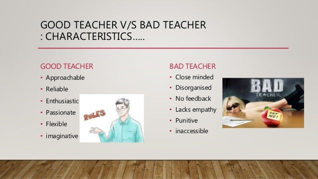 good and bad teachers A good teacher is someone who accepts being criticized and allows dialogue with his students, not the kind of teachers who impose their.
