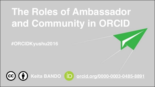 The Roles of Ambassador and Community in ORCID #ORCIDKyushu2016 Keita BANDO orcid.org/0000-0003-0485-8891