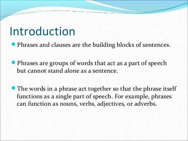 phrases and clauses There are many kinds of phrases: prepositional phrases, participial phrases, absolute phrases, infinitive phrases, gerund phrases really, the only thing all phrases have in common is the fact that, unlike clauses, they don't have a [noun] + [full verb] structure, and could not stand alone as a sentence.