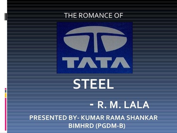 <ul><li>THE ROMANCE OF </li></ul><ul><li>STEEL </li></ul><ul><li>-  R. M. LALA </li></ul><ul><li>PRESENTED BY- KUMAR RAMA ...