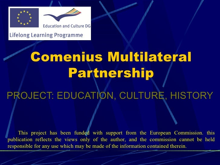 <ul><li>PROJECT: EDUCATION, CULTURE, HISTORY </li></ul>Comenius Multilateral Partnership T his project has been funded wit...
