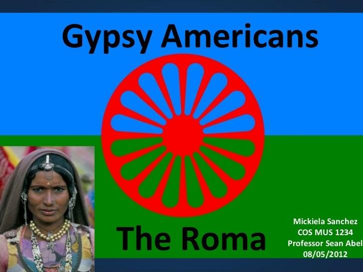 Gypsy Americans   The Roma               Mickiela Sanchez                COS MUS 1234              Professor Sean Abel    ...