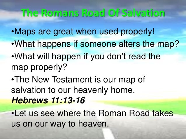 the road to salvation The roman road to salvation is a selection of bible verses taken from the book  of romans that present the plan of salvation through faith in jesus christ.