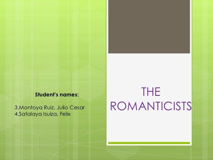 THE ROMANTICISTS <ul><li>Student's names: </li></ul><ul><li>Montoya Ruiz, Julio Cesar </li></ul><ul><li>Satalaya Isuiza, F...