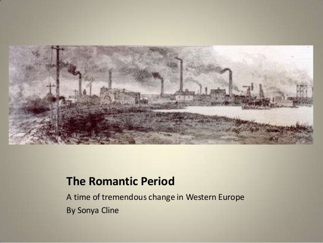 The Romantic PeriodA time of tremendous change in Western EuropeBy Sonya Cline