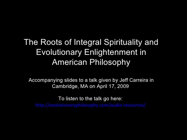 The Roots of Integral Spirituality and Evolutionary Enlightenment in American Philosophy Accompanying slides to a talk giv...