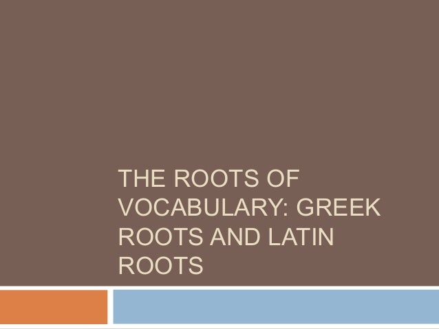 THE ROOTS OF VOCABULARY: GREEK ROOTS AND LATIN ROOTS