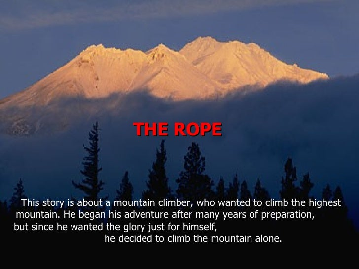 THE ROPE  This story is about a mountain climber, who wanted to climb the highest mountain. He began his adventure after m...