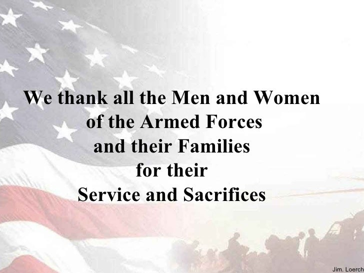 J. Loerch We thank all the Men and Women  of the Armed Forces and their Families  for their  Service and Sacrifices  Jim. ...