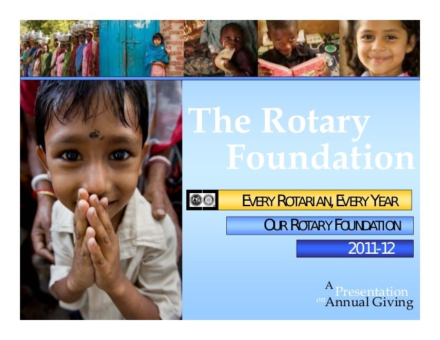 Foundation on Presentation A Annual Giving The Rotary 2011-12 EVERY ROTARIAN, EVERY YEAR OUR ROTARY FOUNDATION