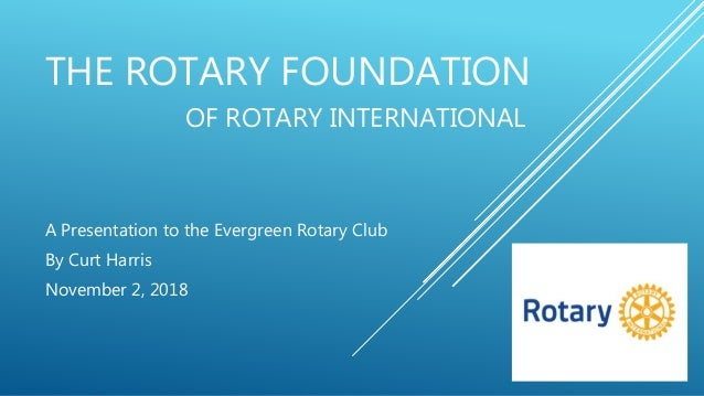 THE ROTARY FOUNDATION OF ROTARY INTERNATIONAL A Presentation to the Evergreen Rotary Club By Curt Harris November 2, 2018