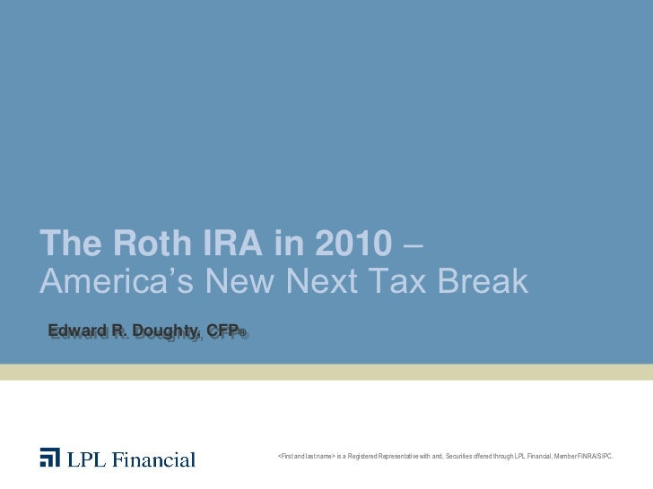 "The Roth IRA in 2010 –America""s New Next Tax BreakEdward R. Doughty, CFP®                          <First and last name> i..."