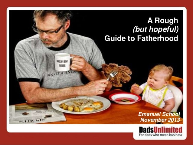 A Rough (but hopeful) Guide to Fatherhood  Emanuel School November 2013