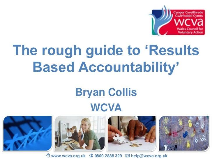The rough guide to 'Results  Based Accountability'                Bryan Collis                   WCVA     www.wcva.org.uk...