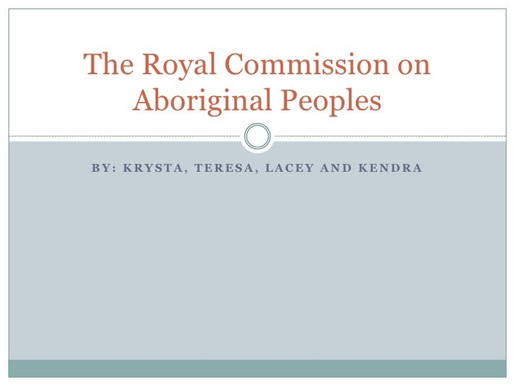 By: Krysta, teresa, Lacey and kendra<br />The Royal Commission on Aboriginal Peoples<br />
