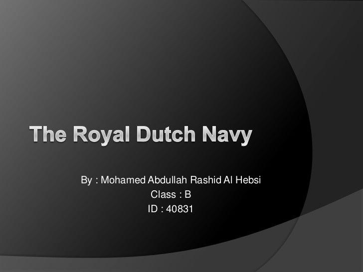 The Royal Dutch Navy<br />By : Mohamed Abdullah Rashid Al Hebsi<br />Class : B<br />ID : 40831<br />