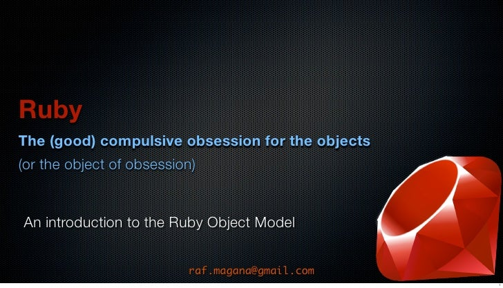 Ruby The (good) compulsive obsession for the objects (or the object of obsession)   An introduction to the Ruby Object Mod...