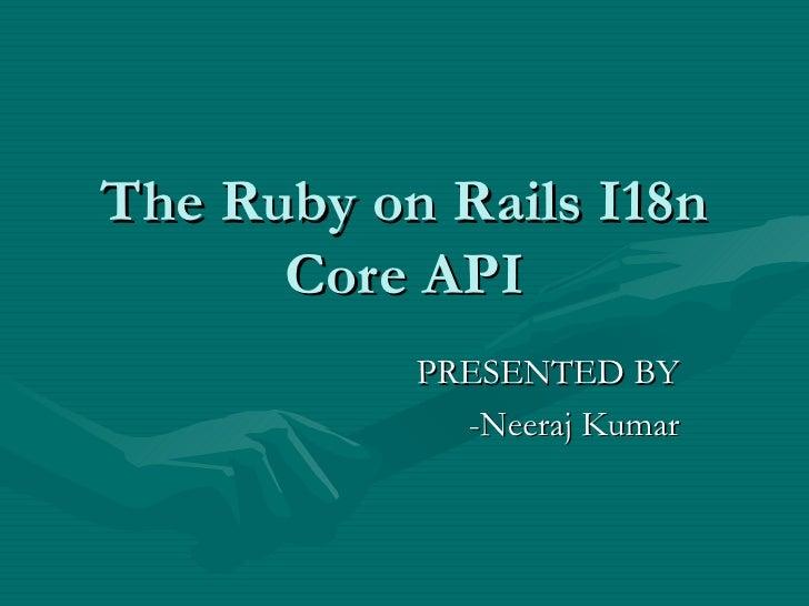 The Ruby on Rails I18n Core API PRESENTED BY -Neeraj Kumar