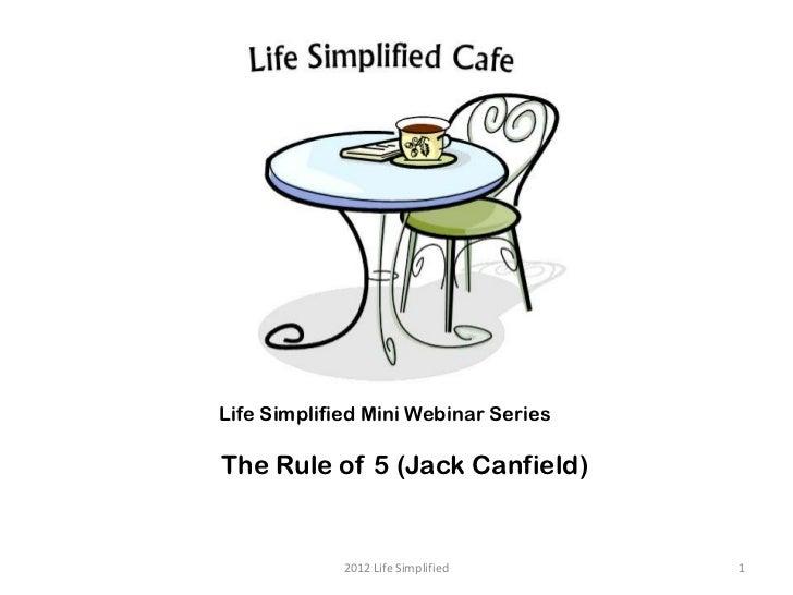 Life Simplified Mini Webinar SeriesThe Rule of 5 (Jack Canfield)             2012 Life Simplified     1