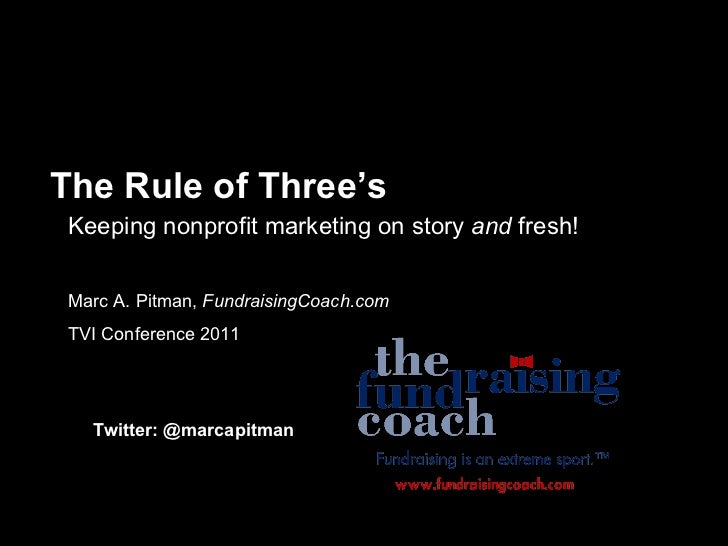 The Rule of Three's Keeping nonprofit marketing on story  and  fresh! Marc A. Pitman,  FundraisingCoach.com TVI Conference...