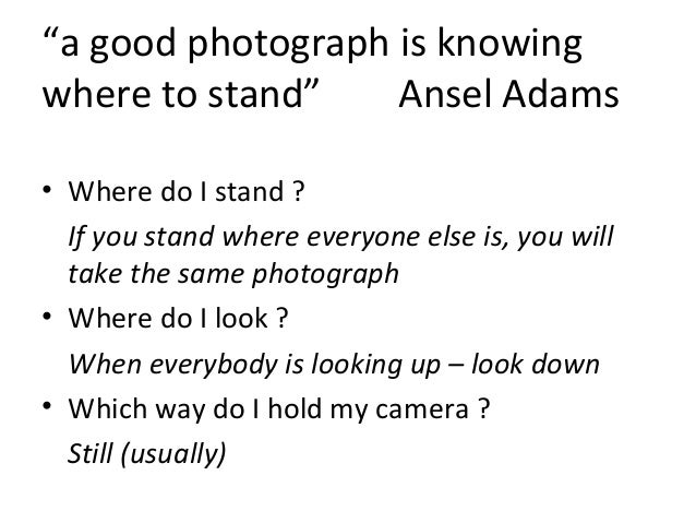 """""""a good photograph is knowing where to stand"""" Ansel Adams • Where do I stand ? If you stand where everyone else is, you wi..."""