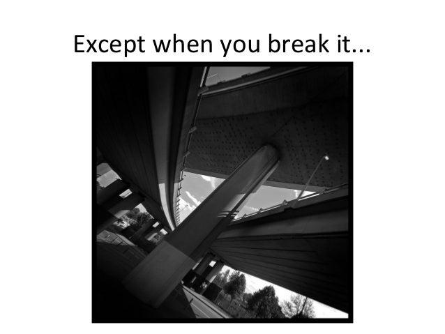 Except when you break it...