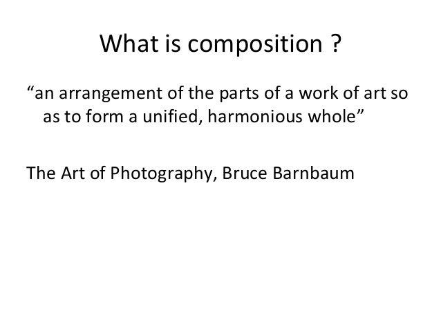 """What is composition ? """"an arrangement of the parts of a work of art so as to form a unified, harmonious whole"""" The Art of ..."""