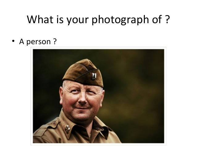 What is your photograph of ? • A person ?