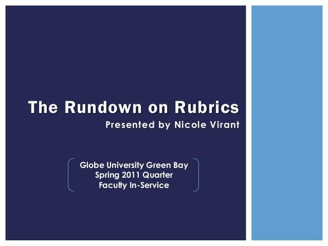 The Rundown on Rubrics           Presented by Nicole Virant     Globe University Green Bay        Spring 2011 Quarter     ...