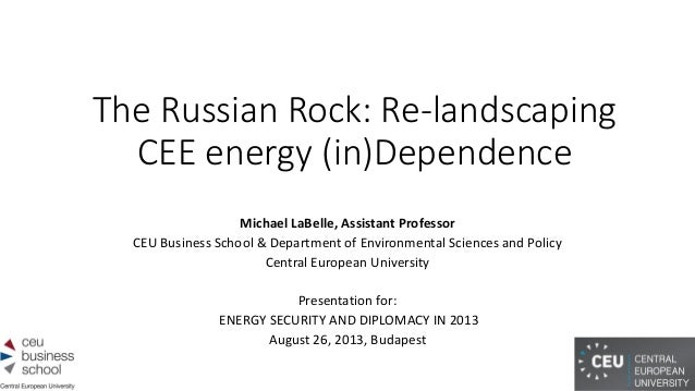 The Russian Rock: Re-landscaping CEE energy (in)Dependence Michael LaBelle, Assistant Professor CEU Business School & Depa...