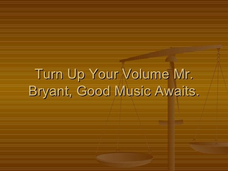 Turn Up Your Volume Mr. Bryant, Good Music Awaits.